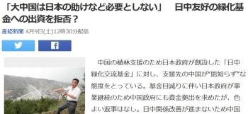news「大中国は日本の助けなど必要としない」 日中友好の緑化基金への出資を拒否?