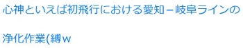 ten心神といえば初飛行における愛知-岐阜ラインの浄化作業