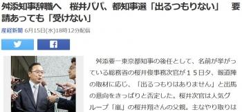 news舛添知事辞職へ 桜井パパ、都知事選「出るつもりない」 要請あっても「受けない」