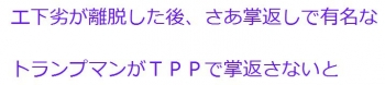 tenトランプマンがTPPで掌返さないと誰が保証できようか?